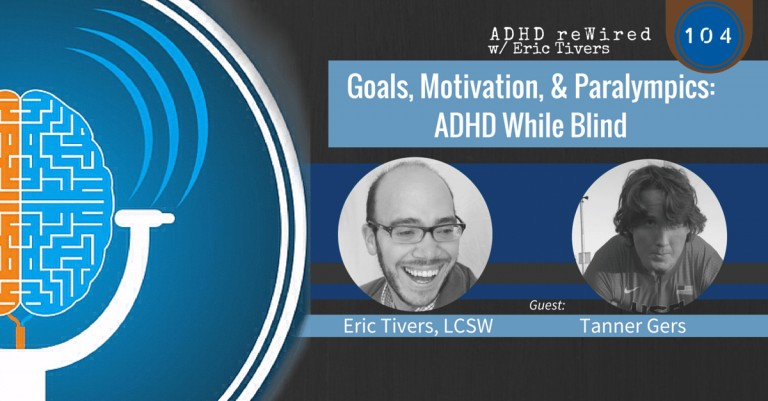Goals, Motivation, & Paralympics: ADHD While Blind - with Tanner Gers | ADHD reWired