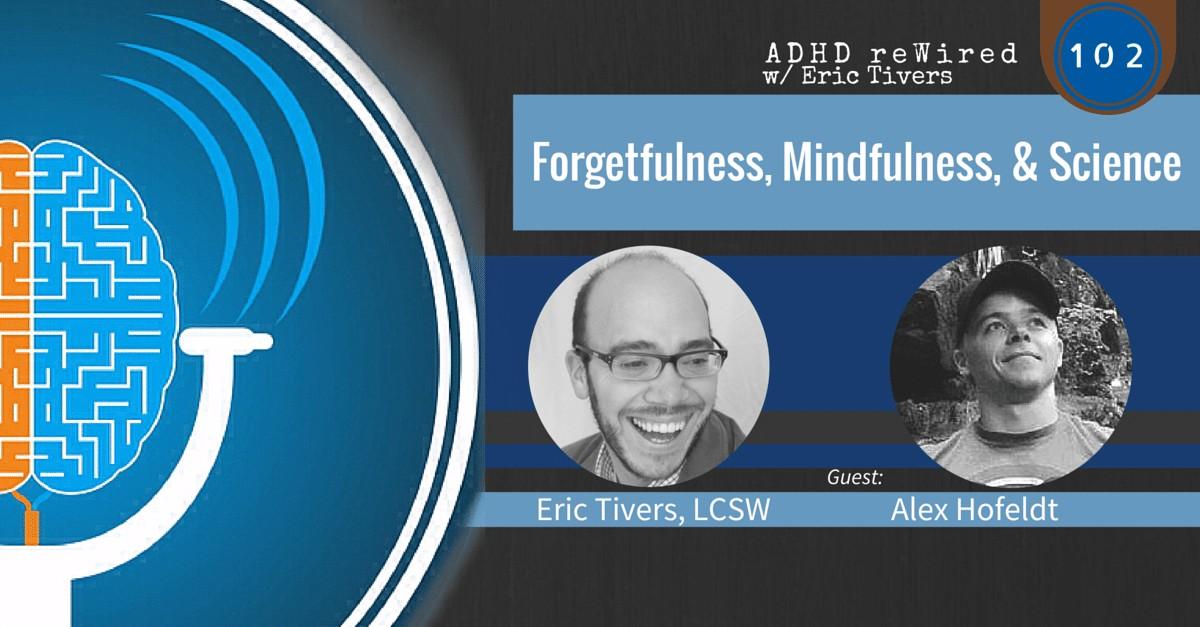 Forgetfulness, Mindfulness, & Science with Alex Hofeldt | ADHD reWired